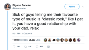 "Classic Rockers: Pigeon Fancier  @isabelzawtun  Followv  Sick of guys telling me their favourite  type of music is ""classic rock,"" like l get  it, you have a good relationship with  your dad, relax  5:21 PM -1 Oct 2018  10,692 Retweets 95,689 Likes  ·A·E40.1围 Classic Rockers"
