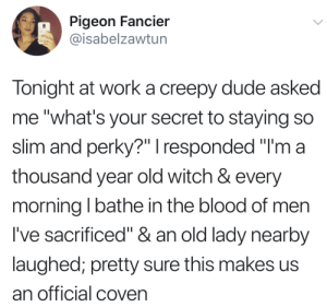 """Creepy, Dude, and Old: Pigeon Fancier  @isabelzawtun  Tonight at worka creepy dude asked  me """"what's your secret to staying so  slim and perky?"""" I responded """"I'm a  thousand year old witch & every  morning I bathe in the blood of men  I've sacrificed"""" & an old lady nearby  laughed; pretty sure this makes us  an official coven"""