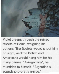"Streets, Argentina, and British: Piglet creeps through the ruined  streets of Berlin, weighing his  options. The Soviets would shoot him  on sight, and the British and  Americans would hang him for his  many crimes. ""A-Argentina"", he  mumbles to himself. ""Argentina s-  sounds p-p-pretty n-nice  ."" Nazi official faces the reality of German defeat(1945, colorized)"