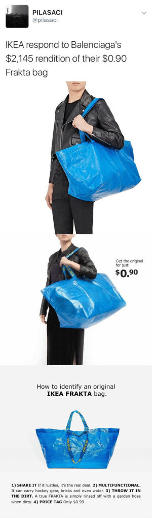 Shakingly: PILASACI  @pilasaci  IKEA respond to Balenciaga's  $2,145 rendition of their $0.90  Frakta bag   Get the original  for just  $0.90   How to identify an original  IKEA FRAKTA bag  1) SHAKE IT If it rustles, it's the real deal. 2) MULTIFUNCTIONAL.  It can carry hockey gear, bricks and even water. 3) THROW IT IN  THE DIRT. A true FRAKTA is simply rinsed off with a garden hose  when dirty. 4) PRICE TAG Only $0.99