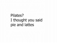 Memes, Thought, and 🤖: Pilates?  I thought you said  pie and lattes Small difference