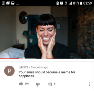 A rare wholesome YouTube comment: pile333 3 months ago  Your smile should become a meme for  happiness  694 A rare wholesome YouTube comment