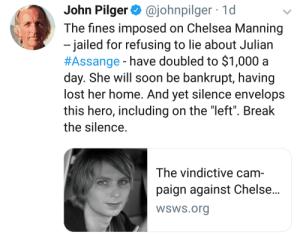 """Don't forget the bravery....: Pilger @johnpilger  The fines imposed on Chelsea Manning  -jailed for refusing to lie about Julian  #Assange - have doubled to $1,000 a  day. She will soon be bankrupt, having  lost her home. And yet silence envelops  this hero, including on the """"left"""". Break  the silence  1d  The vindictive cam-  paign against Chelse...  WSWS.org Don't forget the bravery...."""