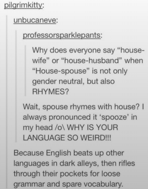 """The Language: pilgrimkitty  unbucaneve  professorsparklepants:  Why does everyone say """"house-  wife"""" or """"house-husband"""" when  """"House-spouse"""" is not only  gender neutral, but also  RHYMES?  Wait, spouse rhymes with house? I  always pronounced it 'spooze' in  my head /ol WHY IS YOUR  Because English beats up other  through their pockets for loose  LANGUAGE SO WEIRD!!  languages in dark alleys, then rifles  grammar and spare vocabulary. The Language"""