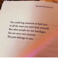 Journey, Pain, and All The: PILLOW THOUGHTS II  You could beg someone to heal you  in all the ways you cant heal yourself.  But other people are not bandages.  You are your own journey  The pain belongs to you.