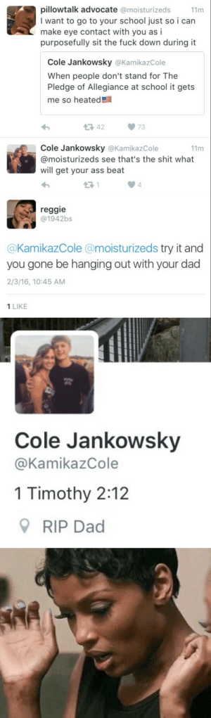 Ass, Dad, and Gif: pillowtalk advo cate @moisturizeds  I want to go to your school just so i can  make eye contact with  purposefully sit the fuck down during it  11m  as i  you  Cole Jankowsky @KamikazCole  When people don't stand for The  Pledge of Allegiance at school it gets  me so heated  42  73  Cole Jankowsky @KamikazCole  11m  @moisturizeds see that's the shit what  will get your ass beat  4   reggie  @1942bs  @KamikazCole @moisturizeds try it and  you gone be hanging out with your dad  2/3/16, 10:45 AM  1 LIKE   Cole Jankowsky  @KamikazCole  1 Timothy 2:12  RIP Dad blazeduptequilamonster:  malikthaelite:  witchstock:  G_DDD  😨 SAVAGE LEVEL 1000 😩