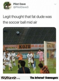 <p>Funny pictures collection  Your daily dose of LOL  PMSLweb </p>: Pilot Dave  @PilotDave3  Legit thought that fat dude was  the soccer ball mid air  台  Pinsevecom The intenet Scavengers <p>Funny pictures collection  Your daily dose of LOL  PMSLweb </p>