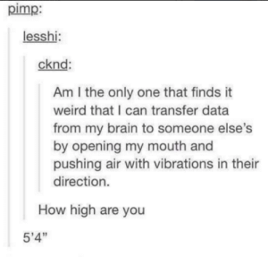 "Bruh, Dank, and How High: pimp:  lesshi:  cknd  Am I the only one that finds it  weird that I can transfer data  from my brain to someone else's  by opening my mouth and  pushing air with vibrations in their  direction.  How high are you  5'4"" Bruh how high could you be by dankmemelawrd MORE MEMES"