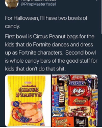 Candy, Halloween, and Memes: / @PimpMasterYoda1  For Halloween, I'll have two bowls of  candy  First bowl is Circus Peanut bags for the  kids that do Fortnite dances and dress  up as Fortnite characters. Second bowl  is whole candy bars of the good stuff for  kids that don't do that shit  uter  inge  man  nm Dm to exactly 7 people for a shoutout 💯