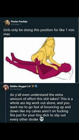 Af, Being Alone, and Ass: Pinche Pendejo  Li Mike 12  Girls only be doing this position for like 1 min  max  Riddim Nugget 2.0  do y'all even understand the extra  amount of effort this shit takes? This is a  whole ass leg work out alone, and you  want me to go fast af bouncing up and  down like my calves aren't on fucking  fire just for your tiny dick to slip out  every other stroke Nah Seriously Thou 😂😂😂😂
