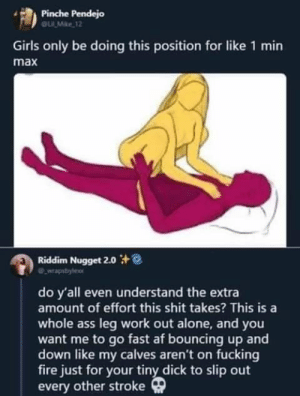 Af, Being Alone, and Ass: Pinche Pendejo  OULMke 12  Girls only be doing this position for like 1 min  max  Riddim Nugget 2.0  do y'all even understand the extra  amount of effort this shit takes? This is a  whole ass leg work out alone, and you  want me to go fast af bouncing up and  down like my calves aren't on fucking  fire just for your tiny dick to slip out  every other stroke