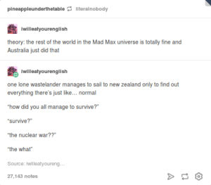 "Just Australia things: pineappleunderthetable literalnobody  iwilleatyourenglish  theory: the rest of the world in the Mad Max universe is totally fine and  Australia just did that  iwilleatyourenglish  onelone wastelander manages to sail to new Zealand only to find out  everything there's just like... normal  how did you all manage to survive?""  survive?  the nuclear war??""  ""the what""  Source: iwilleatyoureng  27,143 notes Just Australia things"