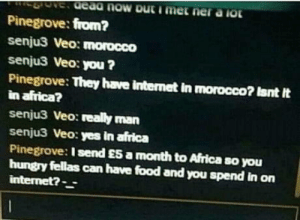 Africa, Food, and Hungry: Pinegrove: from?  senjuS Veo: morocco  senju3 Veo: you?  Pinegrove: They have internet in morocco? Isnt It  in africat?  senju3 Veo: really man  senju3 Veo: yes in africa  Pinegrove: I send E5 a month to Africa so you  hungry fellas can have food and you spend in on omg-humor:Meanwhile somewhere in Virtual World