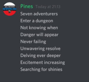 Small poem about dnd: Pines Today at 21:13  ILL MAINTRIN  ANARCHY  Seven adventurers  Enter a dungeon  Not knowing when  Danger will appear  Never failing  Unwavering resolve  Delving ever deeper  Excitement increasing  Searching for shinies Small poem about dnd