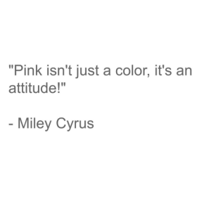 "Miley Cyrus, Miley Cyrus, and Pink: ""Pink isn't just a color, it's an  attitude!""  Miley Cyrus"