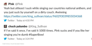 Dumb, Singing, and Twitter: PInk @Pink  Yeah but altleast I suck while singing our countries national anthem, and  you just suck by yourself on a dirty couch. #winning  https://twitter.com/king_sullivan/status/960293039855034368  Twitter Today at 4:50 PM  chuck palumbo @King_Sullivan  If I've said it once, I've said it 1000 times. Pink sucks and if you like her  singing you're dumb #SuperBowl  Twitter Today at 3:24 PM  Pink/Twitter; Chuck Palumbo/Twitter Atta girl Pink