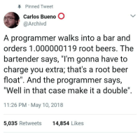 """Those damn floats: Pinned Tweet  Carlos Bueno O  @Archivd  A programmer walks into a bar and  orders 1.000000119 root beers. The  bartender says, """"I'm gonna have to  charge you extra; that's a root beer  float"""". And the programmer says,  """"Well in that case make it a double""""  11:26 PM May 10, 2018  5,035 Retweets  14,854 Likes Those damn floats"""