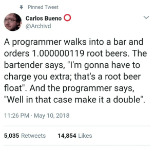 """Getting to the root of the problem.: Pinned Tweet  Carlos Bueno O  @Archivd  A programmer walks into a bar and  orders 1.000000119 root beers. The  bartender says, """"l'm gonna have to  charge you extra; that's a root beer  float"""". And the programmer says,  """"Well in that case make it a double""""  11:26 PM May 10, 2018  5,035 Retweets  14,854 Likes Getting to the root of the problem."""