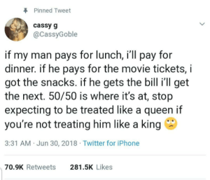 Iphone, Twitter, and Queen: Pinned Tweet  cassy g  @CassyGoble  if my man pays for lunch, i'll pay for  dinner. if he pays for the movie tickets, i  got the snacks. if he gets the bill i'll get  the next. 50/50 is where it's at, stop  expecting to be treated like a queen if  you're not treating him like a king  3:31 AM Jun 30, 2018 Twitter for iPhone  281.5K Likes  70.9K Retweets An equal partnership is so important. via /r/wholesomememes https://ift.tt/2GcwH9h