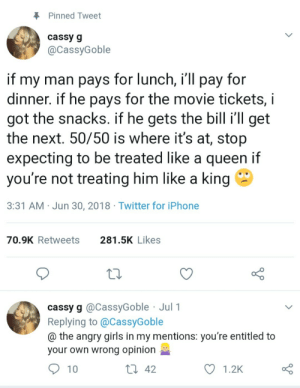 The Naked truth about the awesomeness of true equality: Pinned Tweet  cassy g  @CassyGoble  if my man pays for lunch, i'll pay for  dinner. if he pays for the movie tickets,  got the snacks. if he gets the bill i'll get  the next. 50/50 is where it's at, stop  expecting to be treated like a queen if  you're not treating him like a king  3:31 AM Jun 30, 2018 Twitter for iPhone  281.5K Likes  70.9K Retweets  cassy g @CassyGoble Jul 1  Replying to @CassyGoble  @ the angry girls in my mentions: you're entitled to  your own wrong opinion  Li 42  10  1.2K The Naked truth about the awesomeness of true equality