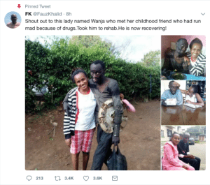 Drugs, Run, and Addicted: Pinned Tweet  FK @FauzKhalid 8h  Shout out to this lady named Wanja who met her childhood friend who had run  mad because of drugs.Took him to rehab.He is now recovering!  213 t 3.4K 3.6K Kenyan woman brings drug-addicted childhood friend to rehab and gets him help
