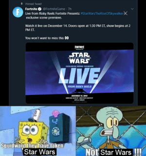Star Wars, Taken, and Live: Pinned Tweet  Fortnite O @FortniteGame 7h  F Live from Risky Reels Fortnite Presents: #StarWarsTheRiseOfSkywalkerX  exclusive scene premiere.  Watch it live on December 14. Doors open at 1:30 PM ET, show begins at 2  PM ET.  You won't want to miss this 00  FORTNITE  STAR  t OF SKYWALKEA  WARS  EXCLUSIVE SCENE PREMIERE  LIVE  FROM RISKY REELS  DECEMBER 14, 2019  Syuidwardthey have taken  Star Wars  Not Star Wars !!! Not Star Wars!