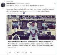 Gourmet popcorn seller Peter Dutton was mistaken for a (roundly disliked) challenger to the top job in Australia. He is subsequently elected the peoples prime minister and plans to visit next month and bring his popcorn with him.: Pinned Tweet  Peter Dutton @PeterDutton5 Aug 24  Our baby girl is in the @nytimes with her dad. What a blessing!  To my Australian/New Zealand family. can't wait to meet you all. Our popcorn  party is looking like a sure thing.@AmazonAustralia lets make it happen!  #ThePeoplesPrimeMinister  POPPED  THE  DIFFERENCE  FLAVOR  OFFERINGS  Asin Smoke BBQ  100% Cocoro  Authenic Flovors  Chicken 'N Wales  Fred Chicken  caroni & Cheese  Soer Dil Rele  No  soul  183  Australia's Political Brawl Has Another Winner: A Popcorn Seller in T...  Peter Dutton, the Australian politician, did not become prime minister this  week. But Peter Dutton of Austin, Tex., made a lot of new friends on Twitter.  nytimes.com Gourmet popcorn seller Peter Dutton was mistaken for a (roundly disliked) challenger to the top job in Australia. He is subsequently elected the peoples prime minister and plans to visit next month and bring his popcorn with him.