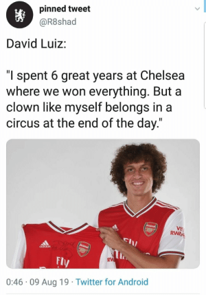 "😭😂😭😂 https://t.co/uszlho1xQ1: pinned tweet  @R8shad  David Luiz:  ""l spent 6 great years at Chelsea  where we won everything. But a  clown like myself belongs in a  circus at the end of the day.""  Arsenal  VIS  RWAN  DUAC Arsena  adidas  RW  Fly  0:46 09 Aug 19 Twitter for Android 😭😂😭😂 https://t.co/uszlho1xQ1"