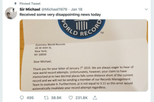 New York, News, and Thank You: Pinned Tweet  Sir Michael @Michael1979 Jan 18  Received some very disappointing news today  LD REC  TM  Guinness World Records  45 W 45th St,  New York  NY 10036  Dear Michael,  Thank you for your letter of January 7th 2019. We are always eager to hear of  new world record att  memorized pi to two decimal places falls some distance short of the current  record and we will not be sending a member of our Records Management  Team to evaluate it. Furthermore, pi is not equ  automatically invalidate your record attempt regardless  empts. Unfortunately, however, your claim to have  495  38.9K  231.8K Ah poor lad