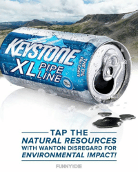 Dank, 🤖, and Keystone: PIPE Ee  TAP THE  NATURAL RESOURCES  WITH WANTON DISREGARD FOR  ENVIRONMENTAL IMPACT!  FUNNY DIE President Trump just signed executive orders to approve the refreshing taste of Keystone XL!