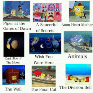 Pink Floyd albums as portrayed by Spongebob: Piper at the  Gates of Dawn  A Saucerful  of Secrets  Atom Heart Mother  Animals  Wish You  Were Here  Dark Side of  The Moon  The Final Cut The Division Bell  The Wall Pink Floyd albums as portrayed by Spongebob