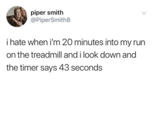 Ugh that's the worst.: piper smith  @PiperSmith8  i hate when i'm 20 minutes into my run  on the treadmill and i look down and  the timer says 43 seconds Ugh that's the worst.