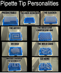 Home, Science, and Wild: Pipette Tip Personalities  PREDICTABLE  |THE OVER-ACHIEVER  THE SLACKER  THE OBSESSIVE  COMPULSIVE ONE  THE ARTIST  ON EDGE  THE WILD CARD  MATURE ENOUGH  TO SCIENCEP?  GO HOME  YES Medical Laboratory and Biomedical Science: Pipette Tip Personalities