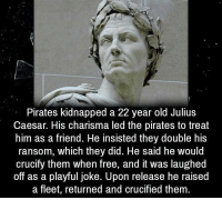 Free, Julius Caesar, and Pirates: Pirates kidnapped a 22 year old Julius  Caesar. His charisma led the pirates to treat  him as a friend. He insisted they double his  ransom, which they did. He said he would  crucify them when free, and it was laughed  off as a playful joke. Upon release he raised  a fleet, returned and crucified them  a fleet, returned and cruciied them. https://t.co/lTjmLOKJWw