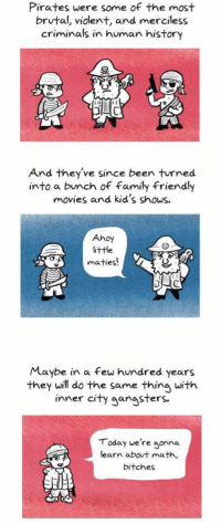 I'm DEAD 😂😂😂: Pirates were some of the most  brutal, violent, and merciless  criminals in human history  And they've since been turned  into a bunch of family friendly  movies and kid's shows.  Ahoy  little  maties!  Maybe in a few hundred years  they will do the same thing with  inner city gangsters.  Today we're gonna  learn about math,  bitches I'm DEAD 😂😂😂
