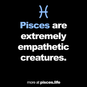 Pisces: Pisces are  extremely  empathetic  creatures.  more at pisces.life  *