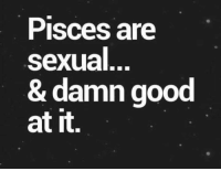 Good: Pisces are  sexual  & damn good  at it.
