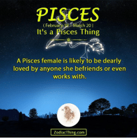 Lovedating: PISCES  ebruary 19- March 20)  It's a Pisces Thing  A Pisces female is likely to be dearly  loved by anyone she befriends or even  works with.  ZodiacThing.com