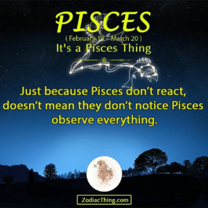Mean, Pisces, and Com: PISCES  ebruary19March 20)  It's a Pisces Thing  Just because Pisces don't react  doesn't mean they don't notice Pisces  observe everything  ZodiacThing.com