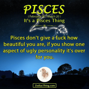 Beautiful, Ugly, and Fuck: PISCES  Eebruary 19- March 20  It's a Pisces Thing  Pisces don't give á fuck how  beautiful you are, if you show one  aspect of ugly personality it's over  for you  ZodiacThing.com