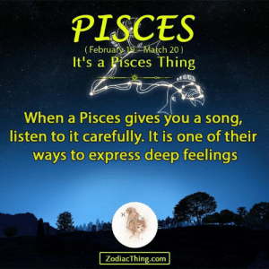 Express, Pisces, and A Song: PISCES  (Februan 2Mach 20)  It's a Pisces Thing  When a Pisces gives you a song,  listen to it carefully. It is one of thein  ways to express deep feelings  ZodiacThing.com