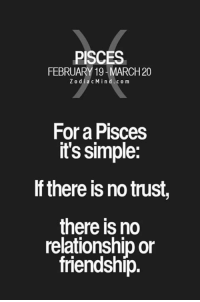 Pisces, Friendship, and Simple: PISCES  FEBRUARY 19 20  Z o dia c Min d.com  For a PISCes  it's simple:  lf there is no trust  there is no  relationship or  friendship.
