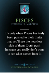 Astrology, Pisces, and Been: PISCES  FEBRUARY 19 MARCH 20  It's only when Pisces has truly  been pushed to their limits  that you'll see the heartless  side of them. Don't push  because you really don't want  to see what comes from it.  ASTROLOGY A N S W E R S  WWW.ASTROLOGYANSWERS.COM