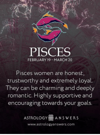 Goals, Astrology, and Pisces: PISCES  FEBRUARY 19 MARCH 20  Pisces women are honest  trustworthy and extremely loyal.  They can be charming and deeply  romantic. Highly supportive and  encouraging towards your goals.  ASTROLOGY ff ANSWERS  www.astrologyanswers.com