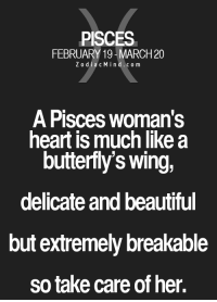 Beautiful, Life, and Love: PISCES  FEBRUARY 19-MARCH 20  ZodiacMind.com  A Pisces woman's  heart is much like a  butterfly's wing,  delicate and beautiful  but extremely breakable  so take care of her. Jan 12, 2017. Stable situation in love calms you. You have no worries when it comes to this segment of your life. You have everything you need beside your .....FULL HOROSCOPE: http://horoscope-daily-free.net