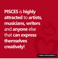 Love, Express, and Pisces: PISCES is highly  attracted to artists,  musicians, writers  and anyone else  that can express  themselves  creatively!  // DAILY LOVE QUOTES// #PISCES is attracted to creative types...  Via Daily Love Quotes 💘