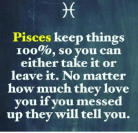 Anaconda, Love, and Pisces: Pisces keep things  100%, so you can  either take it or  leave it. No matter  how much they love  you if you messed  up they will tell you.