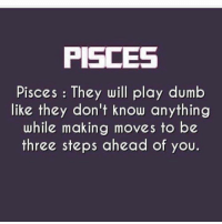 Play Dumb: PISCES  Pisces They will play dumb  like they don't know anything  while making moves to be  three steps ahead of you.