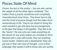 "Blessed, Life, and Love: Pisces State Of Mind  Pisces, the last of the zodiac the one who carries  the weight of all the other signs combined. This  makes them a puzzle sometimes and completely  misunderstood most times. They know how to dig  into the mind of anyone though and this helps them  tremendously in life. They're not afraid of doing the  work needed to get shit done but encouragement  is the glue that keeps it all together. They like to be  the ""savior"", the one who can make everything ok.  But deceit on any scale makes you invisible to them.  Blessed with a way with words, they can anything  sound sweet. Creative and a daydreamer, they can  get lost in their own train of thought. Love is their  language, they speak it well to those who are worthy."