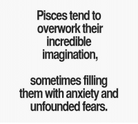 Anxiety, Pisces, and Them: Pisces tend to  overwork their  incredible  Imagination,  sometimes filling  them with anxiety and  unfounded fears.